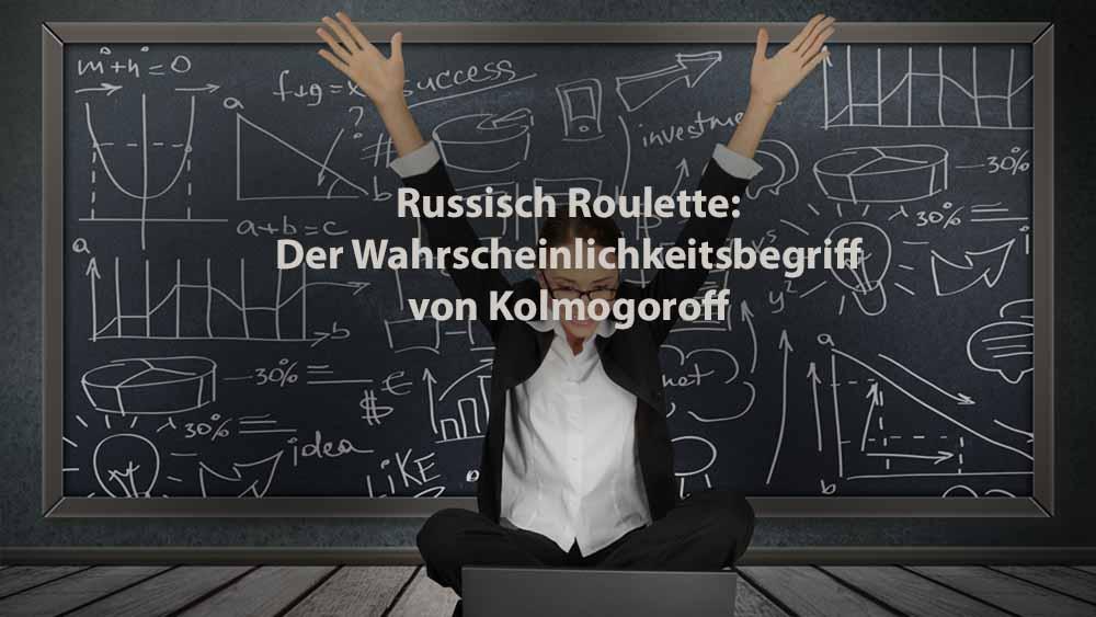 Statistik   Russisch Roulette: Der Wahrscheinlichkeitsbegriff nach Kolmogoroff
