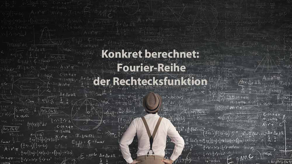 Mathematik 2 | Konkret berechnet: Fourier-Reihe der Rechtecksfunktion